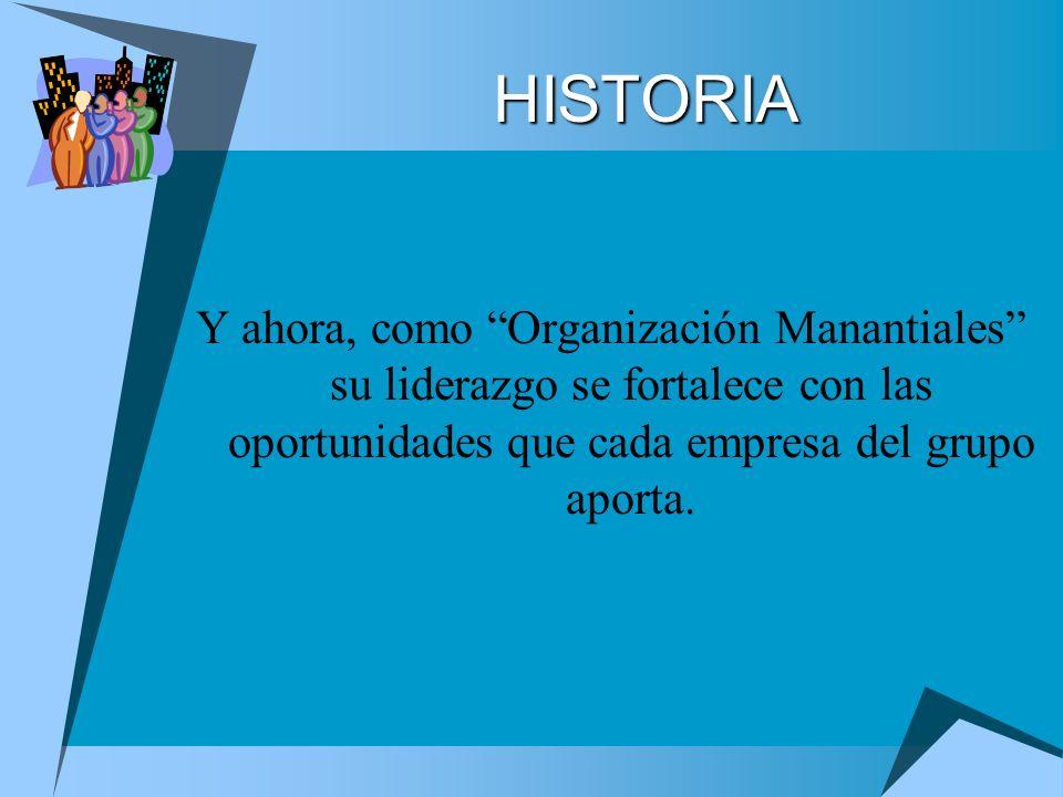 HISTORIA Y ahora, como Organización Manantiales su liderazgo se fortalece con las oportunidades que cada empresa del grupo aporta.