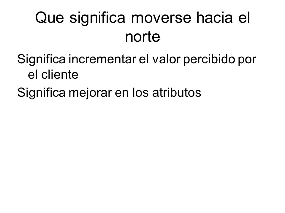 Que significa moverse hacia el norte Significa incrementar el valor percibido por el cliente Significa mejorar en los atributos