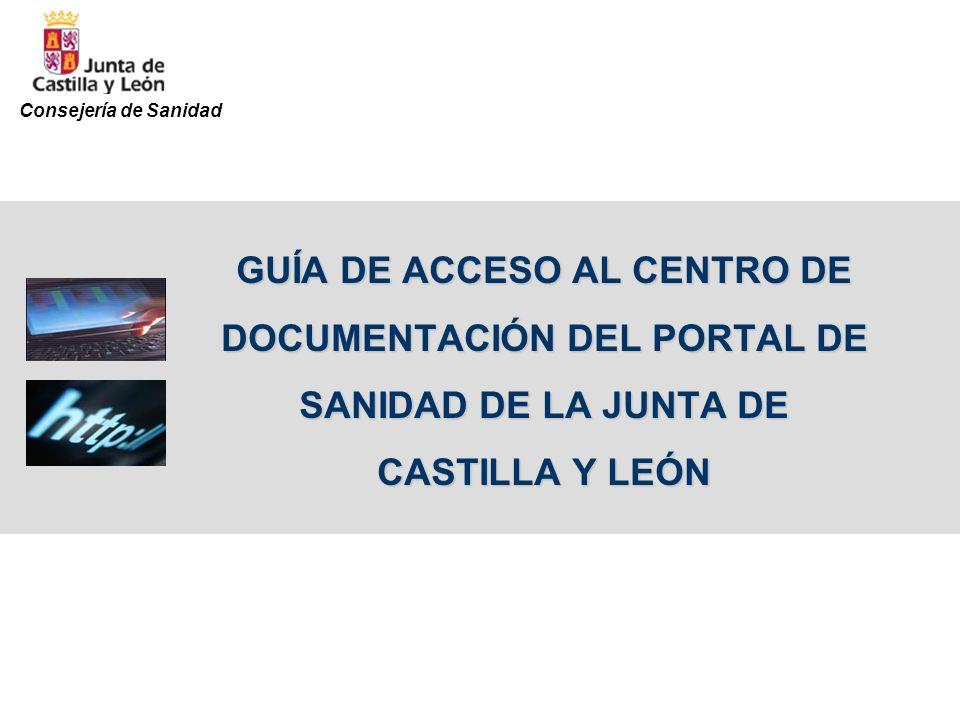 Para acceder al Centro de documentación deben seguirse los siguientes pasos: 1.Entrar en la página web de la Junta de Castilla y León (www.jcyl.es)www.jcyl.es 2.Pinchar en el banner de Salud y Consumo (columna izquierda) 3.Entrar en el Portal de Sanidad (columna derecha) 4.Situar el ratón sobre la pestaña de Profesionales y pinchar en Centro de Documentación (segunda opción) A continuación se muestra gráficamente el proceso