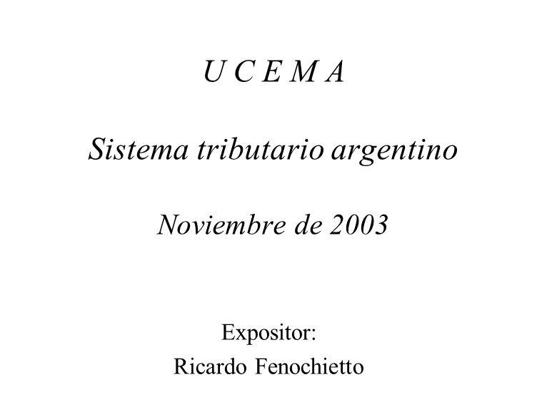 U C E M A Sistema tributario argentino Noviembre de 2003 Expositor: Ricardo Fenochietto