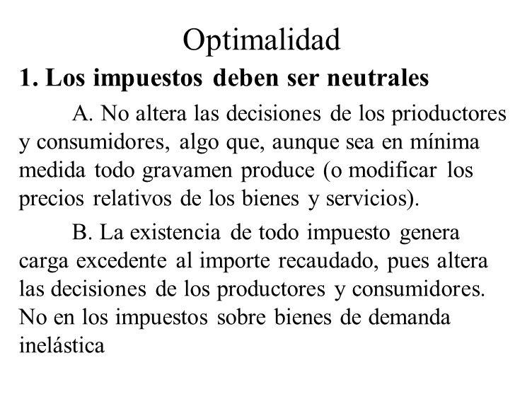 Optimalidad 1. Los impuestos deben ser neutrales A. No altera las decisiones de los prioductores y consumidores, algo que, aunque sea en mínima medida