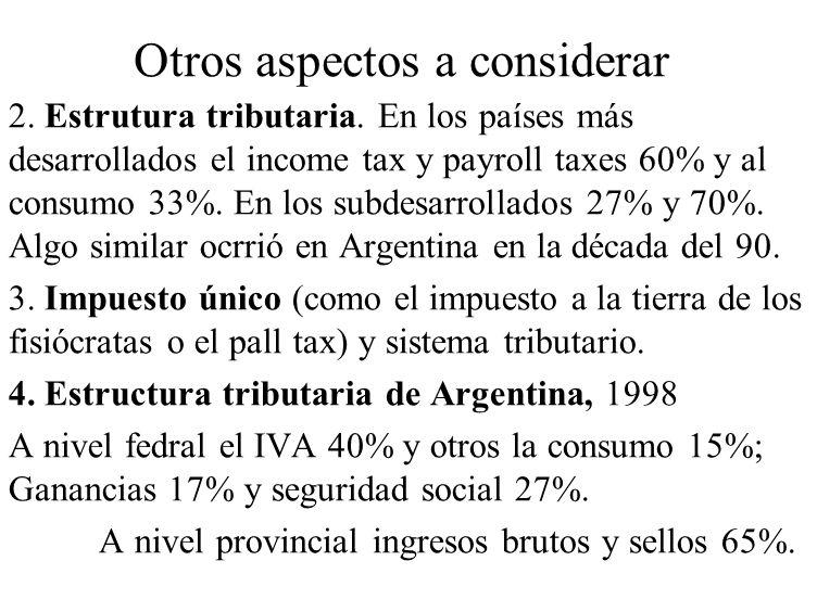 Otros aspectos a considerar 2. Estrutura tributaria. En los países más desarrollados el income tax y payroll taxes 60% y al consumo 33%. En los subdes