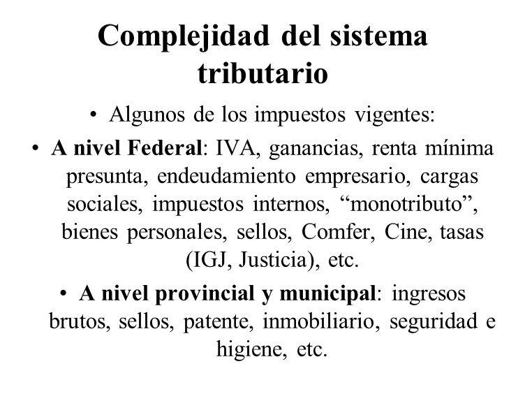 Complejidad del sistema tributario Algunos de los impuestos vigentes: A nivel Federal: IVA, ganancias, renta mínima presunta, endeudamiento empresario