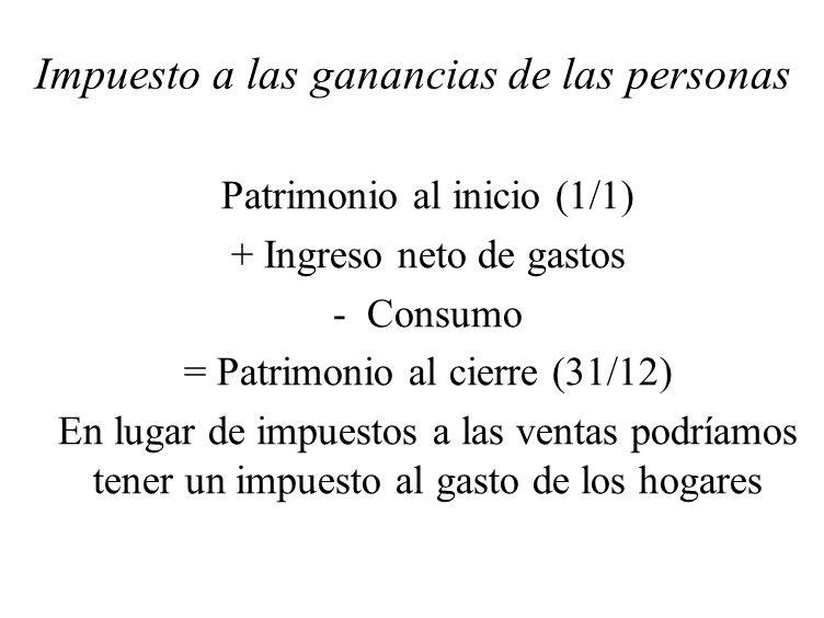 Impuesto a las ganancias de las personas Patrimonio al inicio (1/1) + Ingreso neto de gastos - Consumo = Patrimonio al cierre (31/12) En lugar de impu