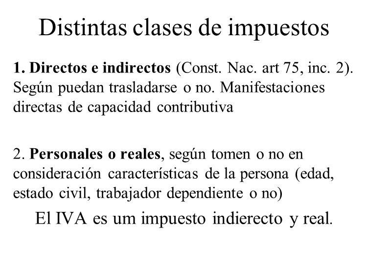 Distintas clases de impuestos 1. Directos e indirectos (Const. Nac. art 75, inc. 2). Según puedan trasladarse o no. Manifestaciones directas de capaci