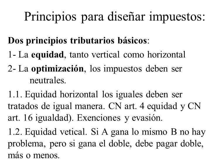 Principios para diseñar impuestos: Dos principios tributarios básicos: 1- La equidad, tanto vertical como horizontal 2- La optimización, los impuestos
