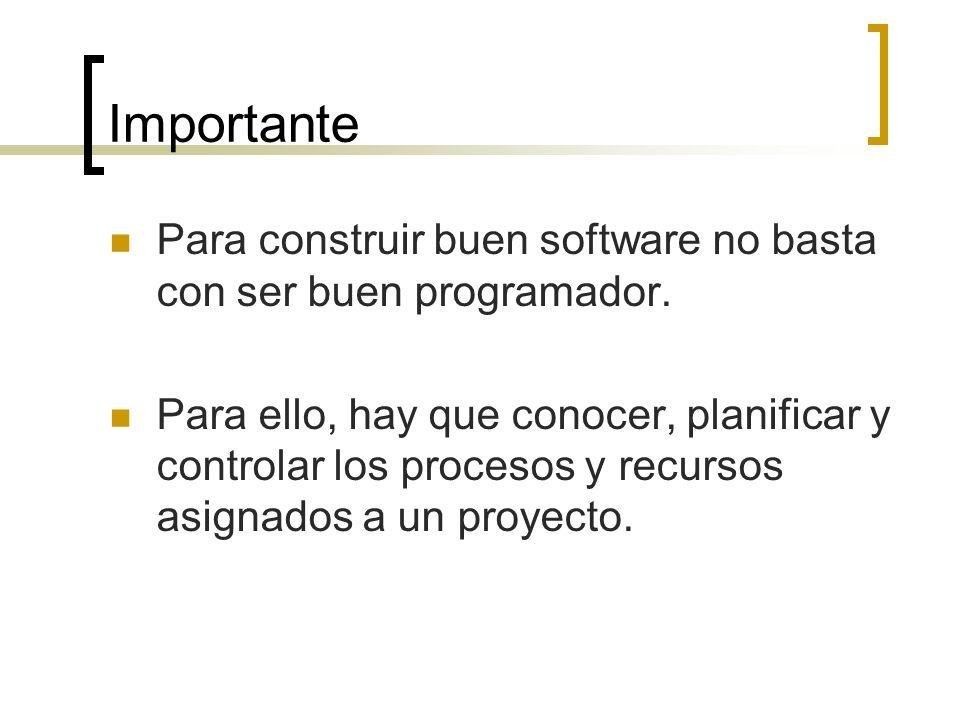 Importante Para construir buen software no basta con ser buen programador. Para ello, hay que conocer, planificar y controlar los procesos y recursos