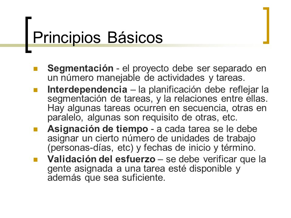 Principios Básicos Segmentación - el proyecto debe ser separado en un número manejable de actividades y tareas. Interdependencia – la planificación de