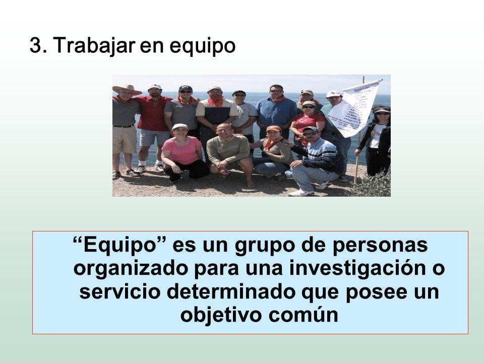 3. Trabajar en equipo Equipo es un grupo de personas organizado para una investigación o servicio determinado que posee un objetivo común