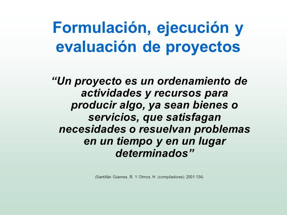 Formulación, ejecución y evaluación de proyectos Un proyecto es un ordenamiento de actividades y recursos para producir algo, ya sean bienes o servici
