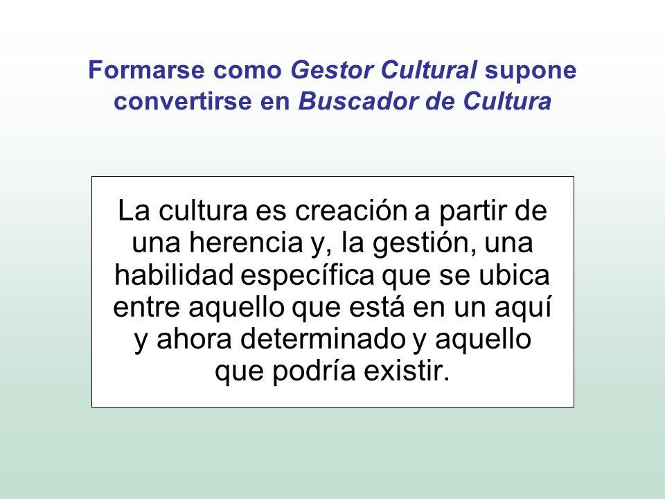 Formarse como Gestor Cultural supone convertirse en Buscador de Cultura La cultura es creación a partir de una herencia y, la gestión, una habilidad e