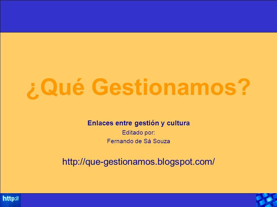 ¿Qué Gestionamos? Enlaces entre gestión y cultura Editado por: Fernando de Sá Souza http://que-gestionamos.blogspot.com/