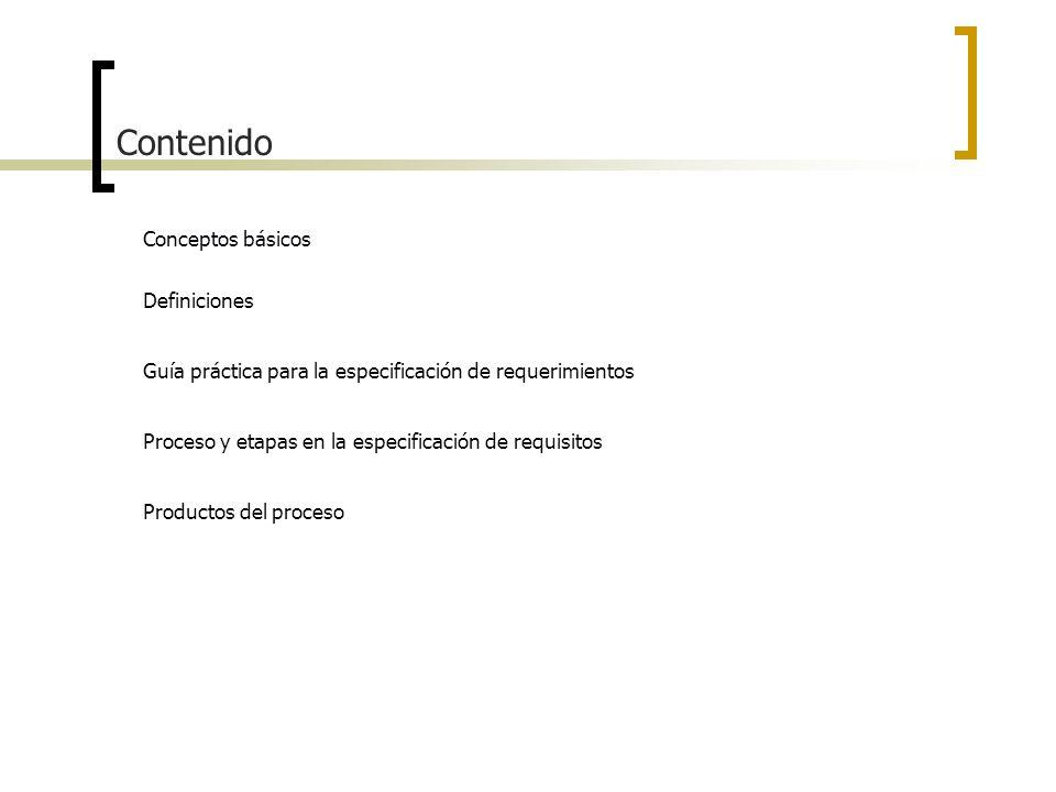 Contenido Conceptos básicos Definiciones Guía práctica para la especificación de requerimientos Proceso y etapas en la especificación de requisitos Pr