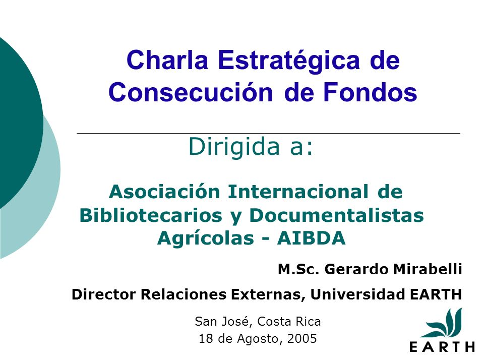 Charla Estratégica de Consecución de Fondos San José, Costa Rica 18 de Agosto, 2005 Dirigida a: Asociación Internacional de Bibliotecarios y Documentalistas Agrícolas - AIBDA M.Sc.