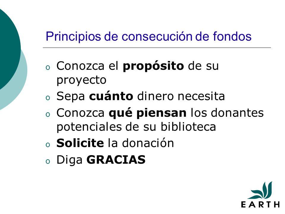 Principios de consecución de fondos o Conozca el propósito de su proyecto o Sepa cuánto dinero necesita o Conozca qué piensan los donantes potenciales de su biblioteca o Solicite la donación o Diga GRACIAS