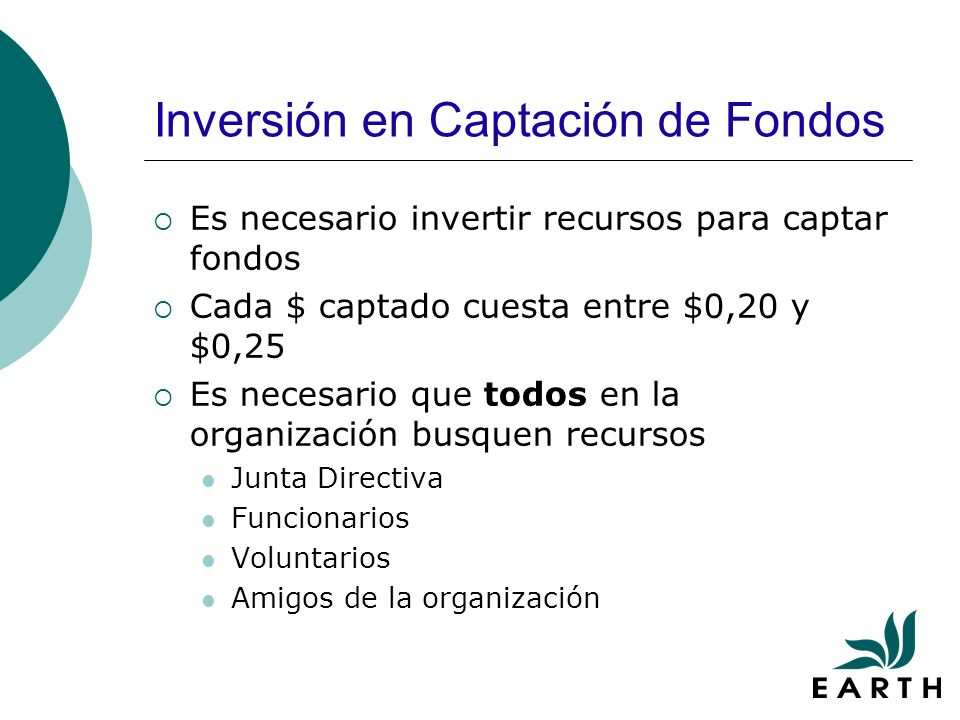 Inversión en Captación de Fondos Es necesario invertir recursos para captar fondos Cada $ captado cuesta entre $0,20 y $0,25 Es necesario que todos en la organización busquen recursos Junta Directiva Funcionarios Voluntarios Amigos de la organización