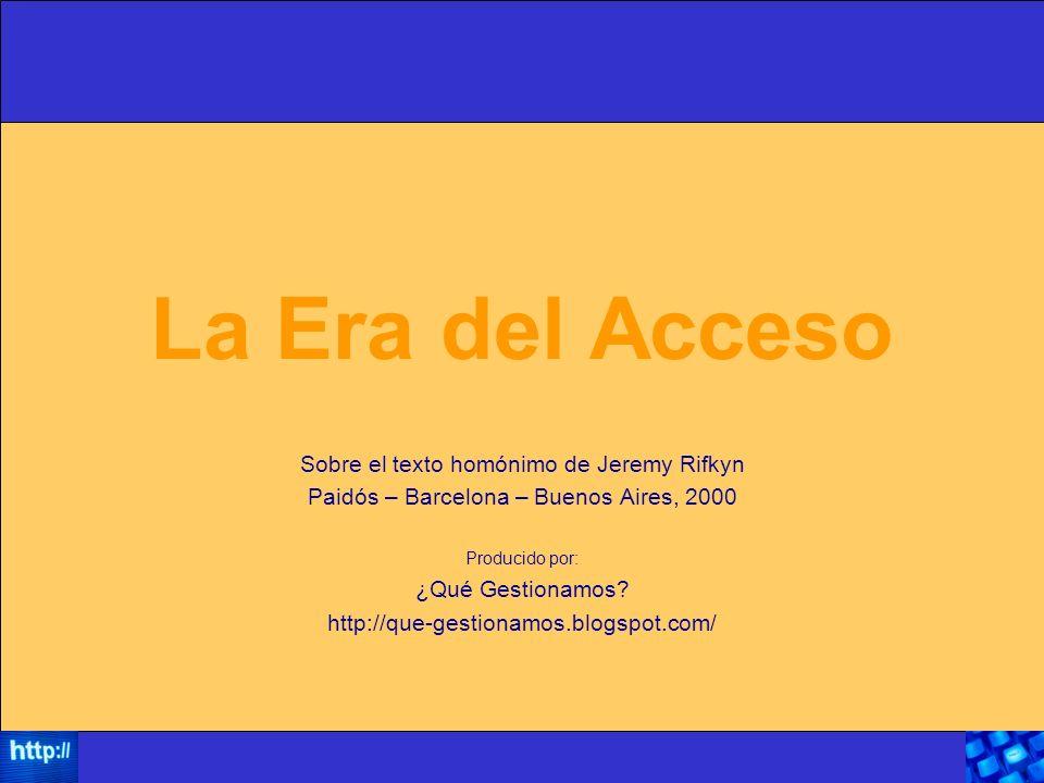 La Era del Acceso Sobre el texto homónimo de Jeremy Rifkyn Paidós – Barcelona – Buenos Aires, 2000 Producido por: ¿Qué Gestionamos.