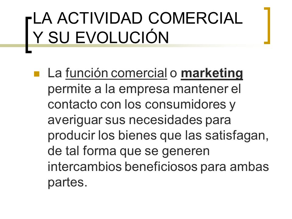 LA ACTIVIDAD COMERCIAL Y SU EVOLUCIÓN La función comercial o marketing permite a la empresa mantener el contacto con los consumidores y averiguar sus