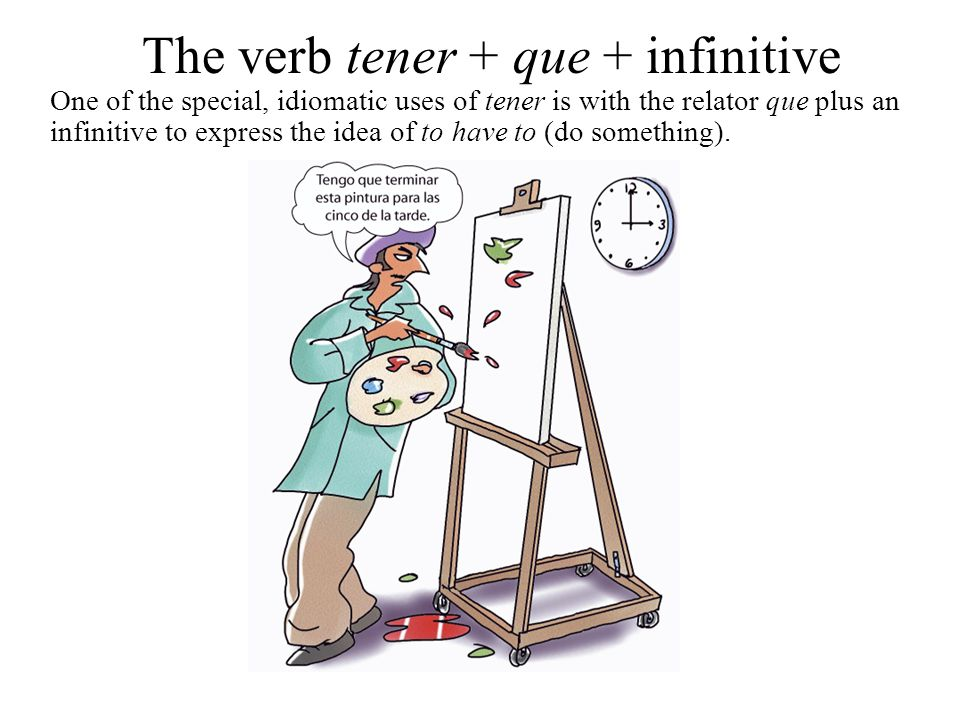 The verb tener + que + infinitive One of the special, idiomatic uses of tener is with the relator que plus an infinitive to express the idea of to hav