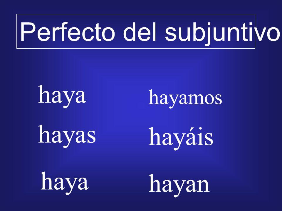 haya hayas haya hayamos hayáis hayan Perfecto del subjuntivo