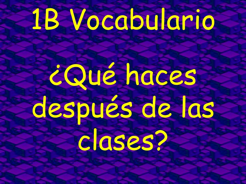 1B Vocabulario ¿Qué haces después de las clases?