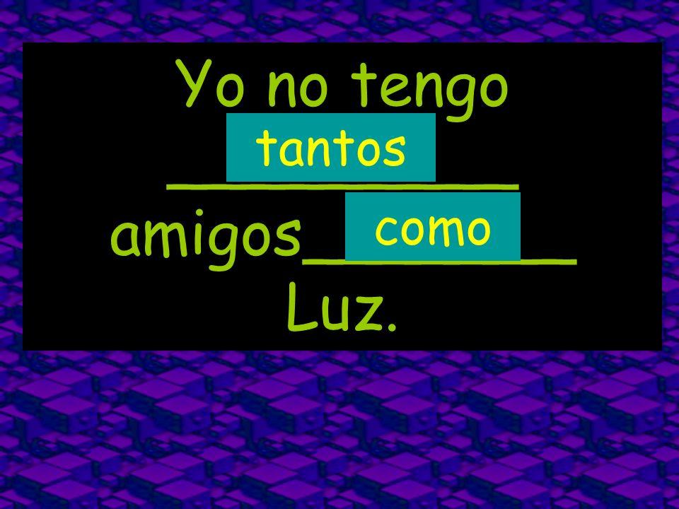 Yo no tengo _________ amigos_______ Luz. tantos como