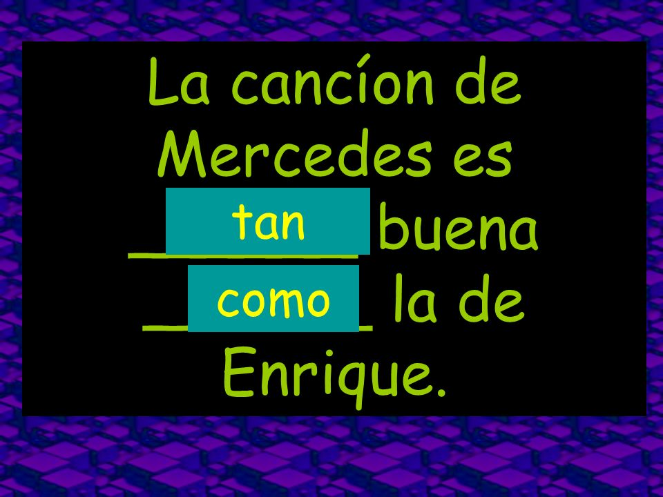 La cancíon de Mercedes es ______ buena ______ la de Enrique. tan como