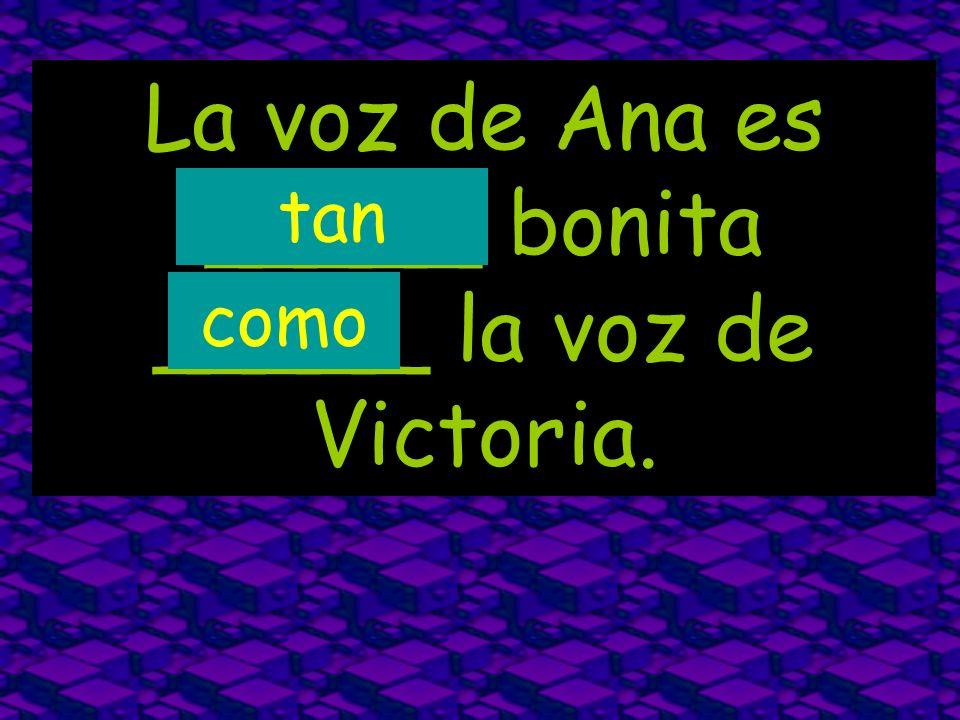 La voz de Ana es _____ bonita _____ la voz de Victoria. tan como
