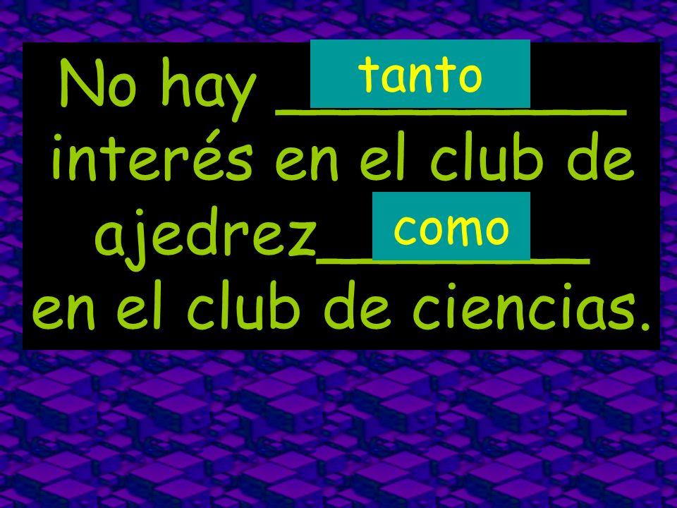 No hay _________ interés en el club de ajedrez_______ en el club de ciencias. como tanto