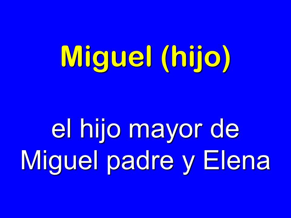 Miguel (hijo) el hijo mayor de Miguel padre y Elena