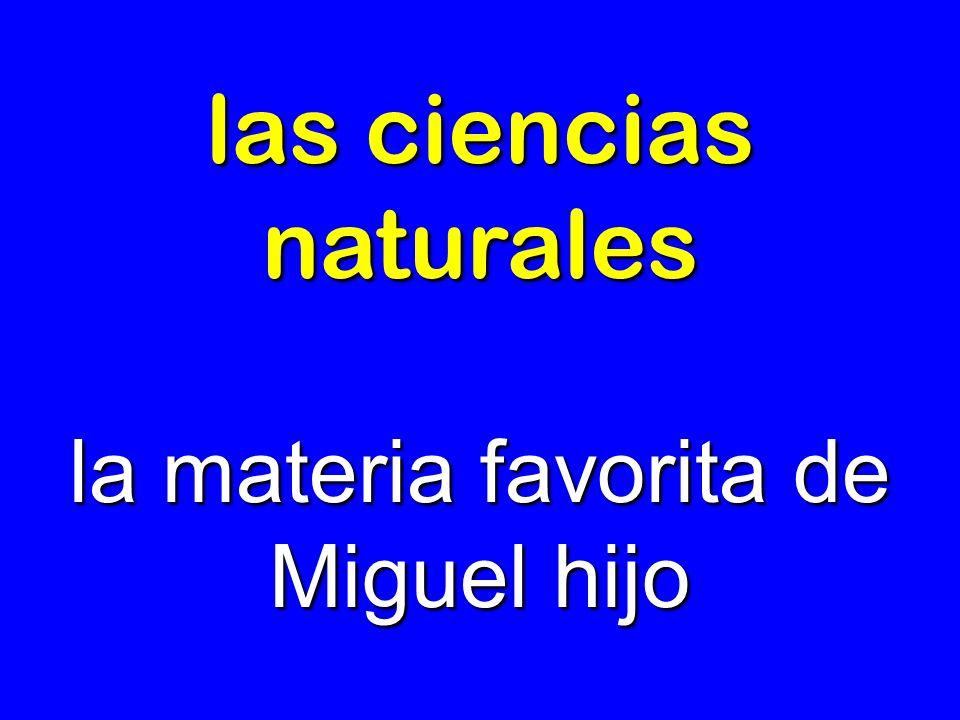 las ciencias naturales la materia favorita de Miguel hijo