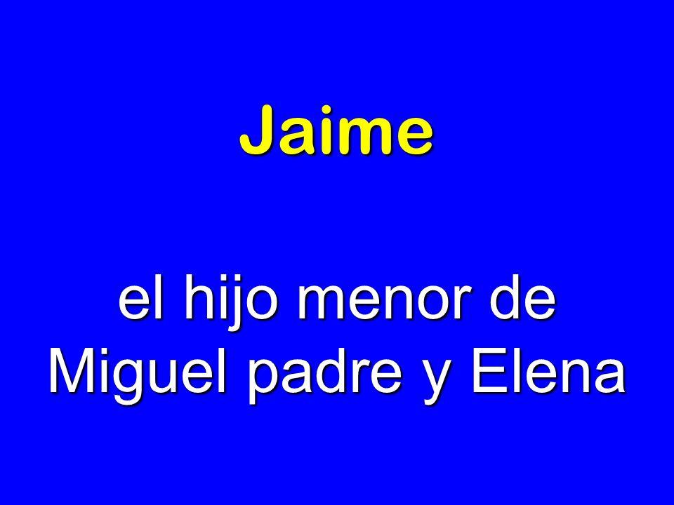 Jaime el hijo menor de Miguel padre y Elena