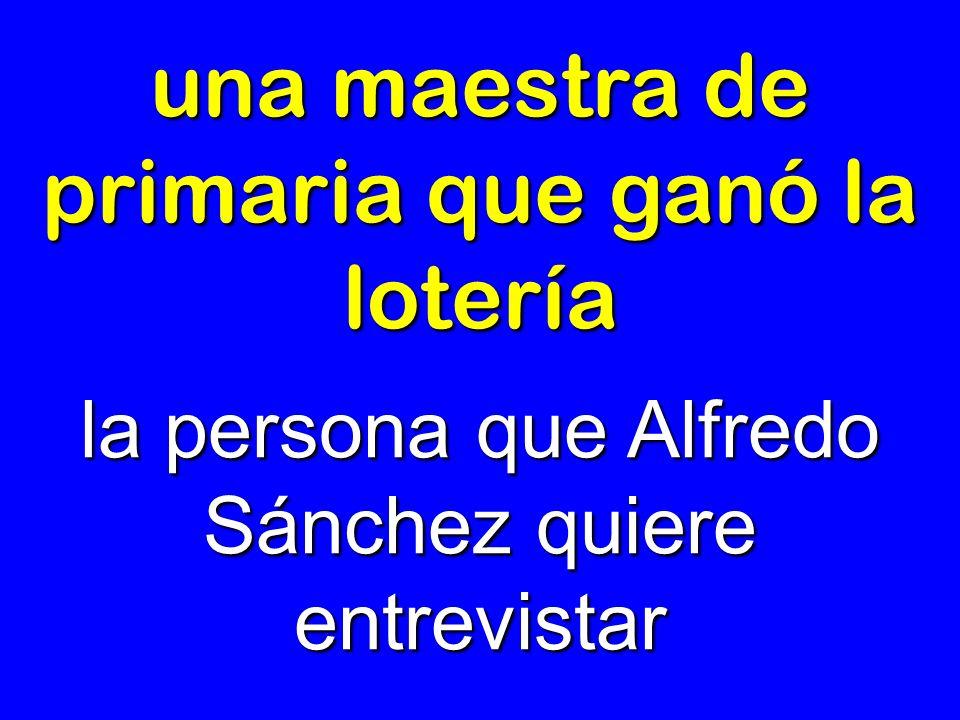 una maestra de primaria que ganó la lotería la persona que Alfredo Sánchez quiere entrevistar