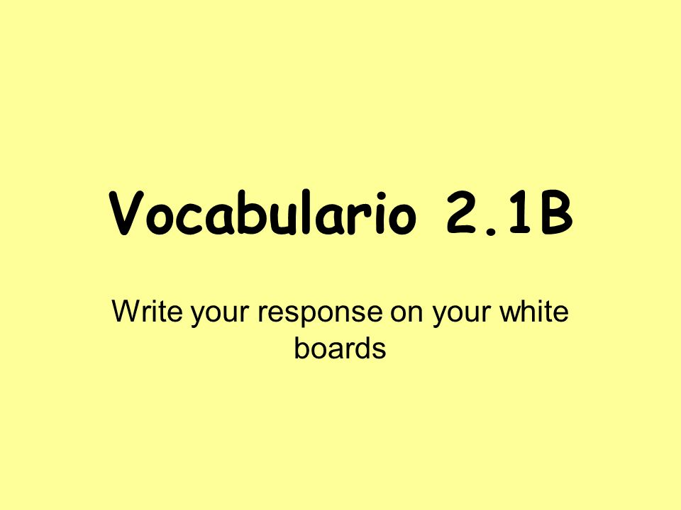 Vocabulario 2.1B Write your response on your white boards