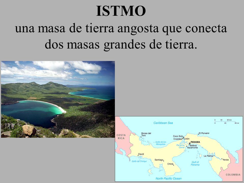 ISTMO una masa de tierra angosta que conecta dos masas grandes de tierra.