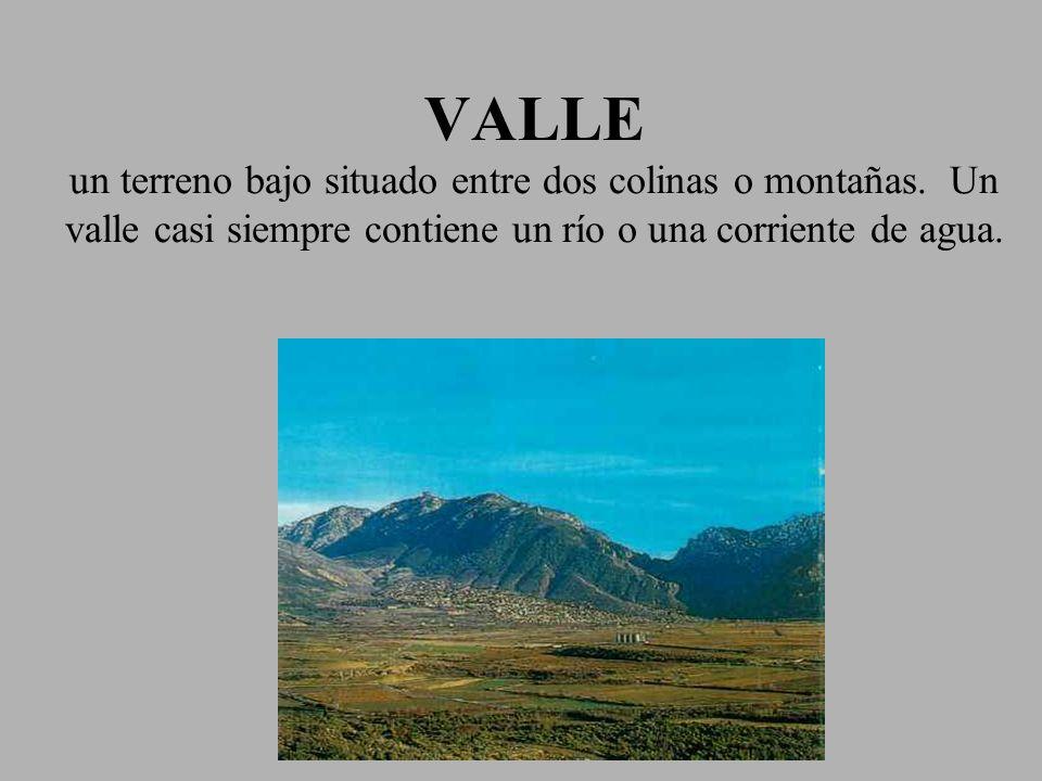 VALLE un terreno bajo situado entre dos colinas o montañas. Un valle casi siempre contiene un río o una corriente de agua.