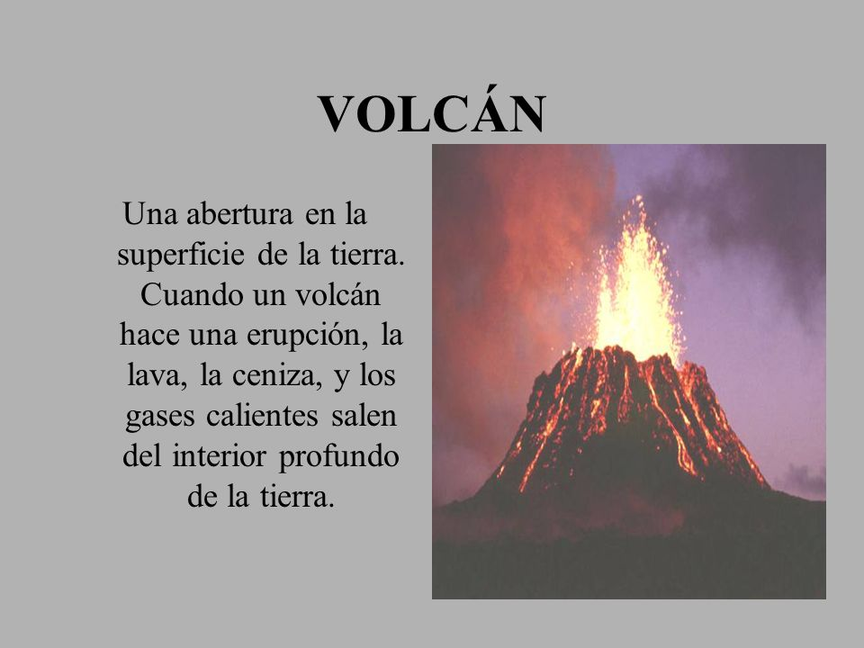 VOLCÁN Una abertura en la superficie de la tierra. Cuando un volcán hace una erupción, la lava, la ceniza, y los gases calientes salen del interior pr
