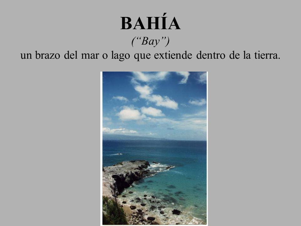 BAHÍA (Bay) un brazo del mar o lago que extiende dentro de la tierra.