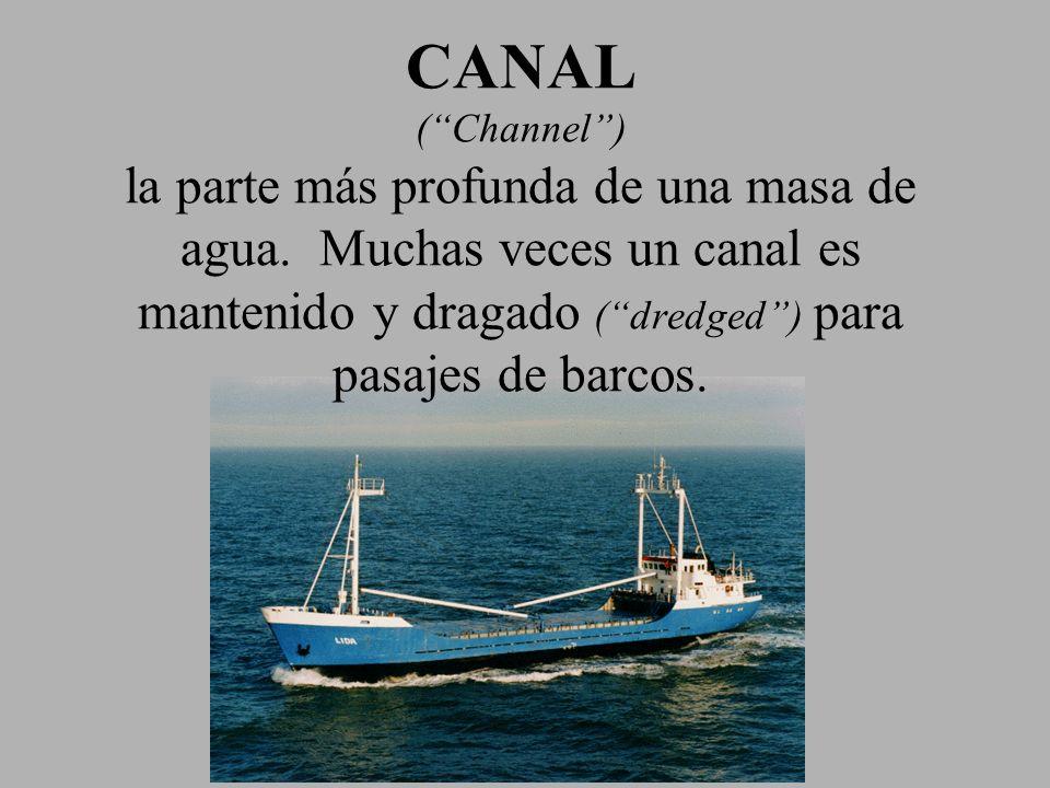 CANAL (Channel) la parte más profunda de una masa de agua. Muchas veces un canal es mantenido y dragado (dredged) para pasajes de barcos.