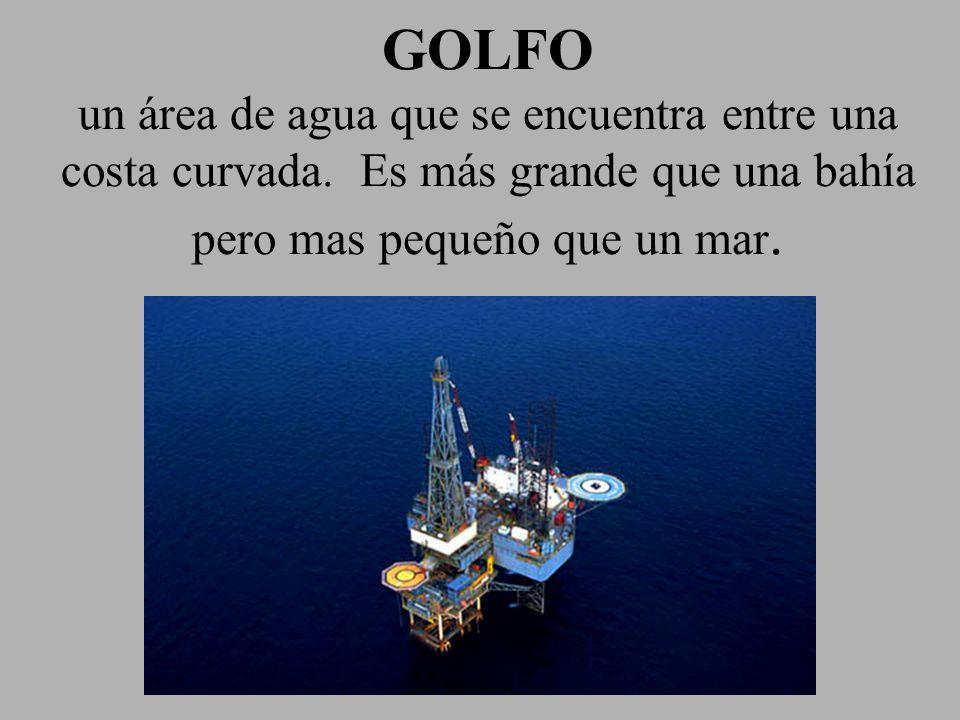 GOLFO un área de agua que se encuentra entre una costa curvada. Es más grande que una bahía pero mas pequeño que un mar.