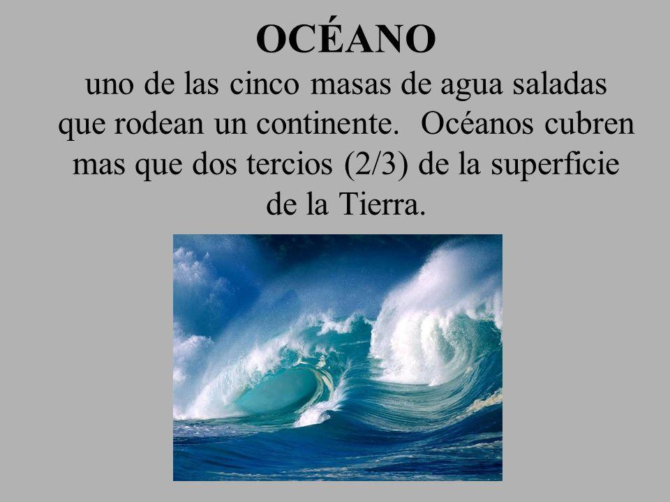 OCÉANO uno de las cinco masas de agua saladas que rodean un continente. Océanos cubren mas que dos tercios (2/3) de la superficie de la Tierra.