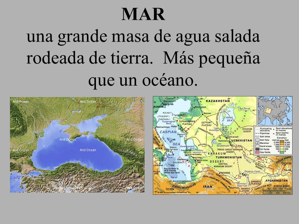MAR una grande masa de agua salada rodeada de tierra. Más pequeña que un océano.
