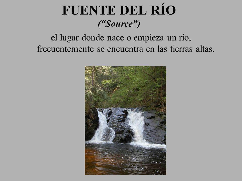FUENTE DEL RÍO (Source) el lugar donde nace o empieza un río, frecuentemente se encuentra en las tierras altas.