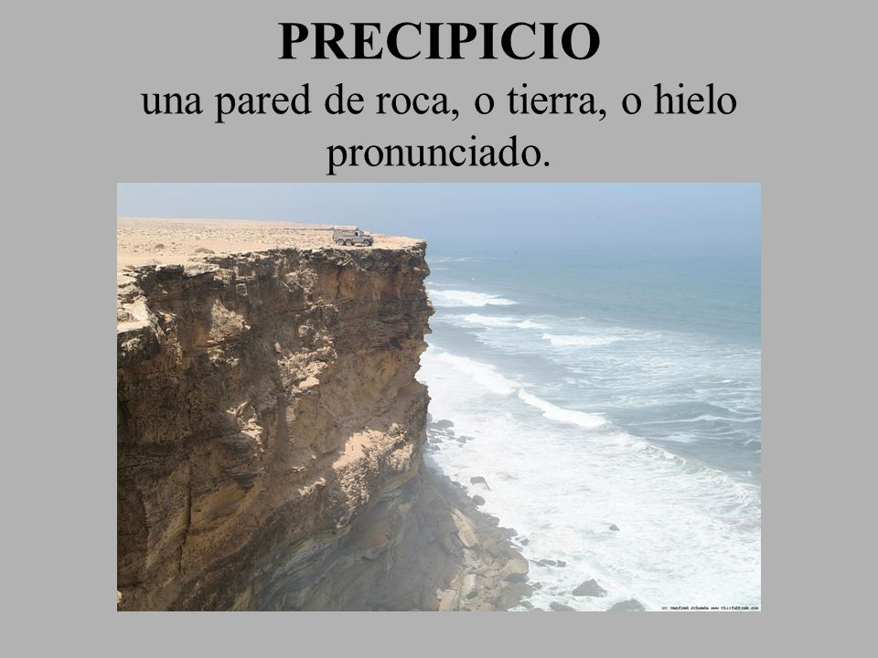 PRECIPICIO una pared de roca, o tierra, o hielo pronunciado.