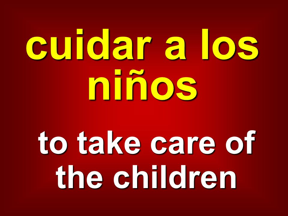 cuidar a los niños to take care of the children