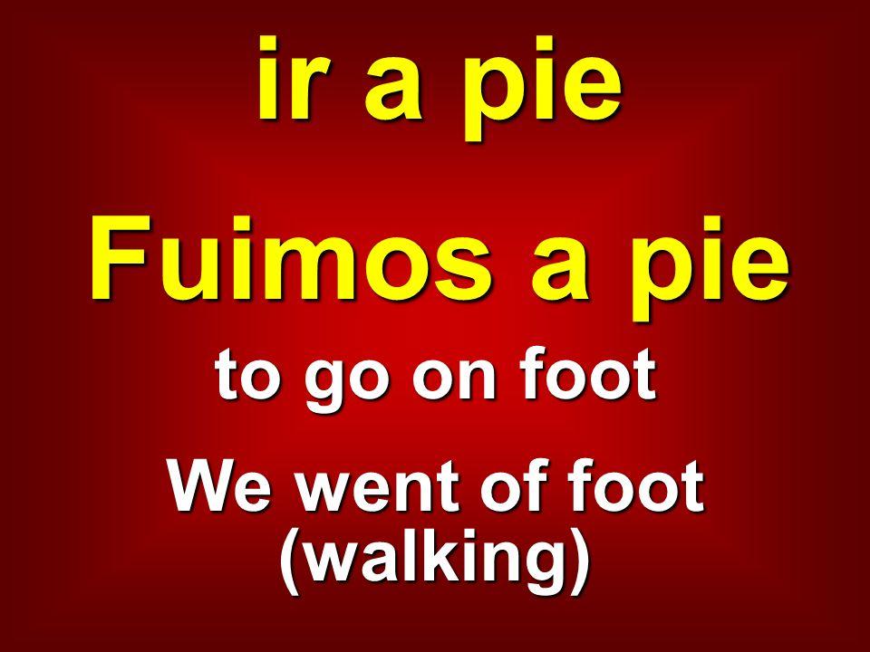 ir a pie Fuimos a pie to go on foot We went of foot (walking)