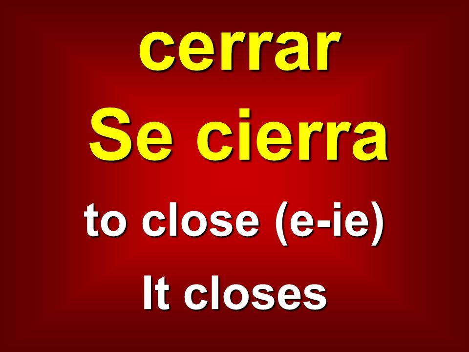 cerrar Se cierra to close (e-ie) It closes