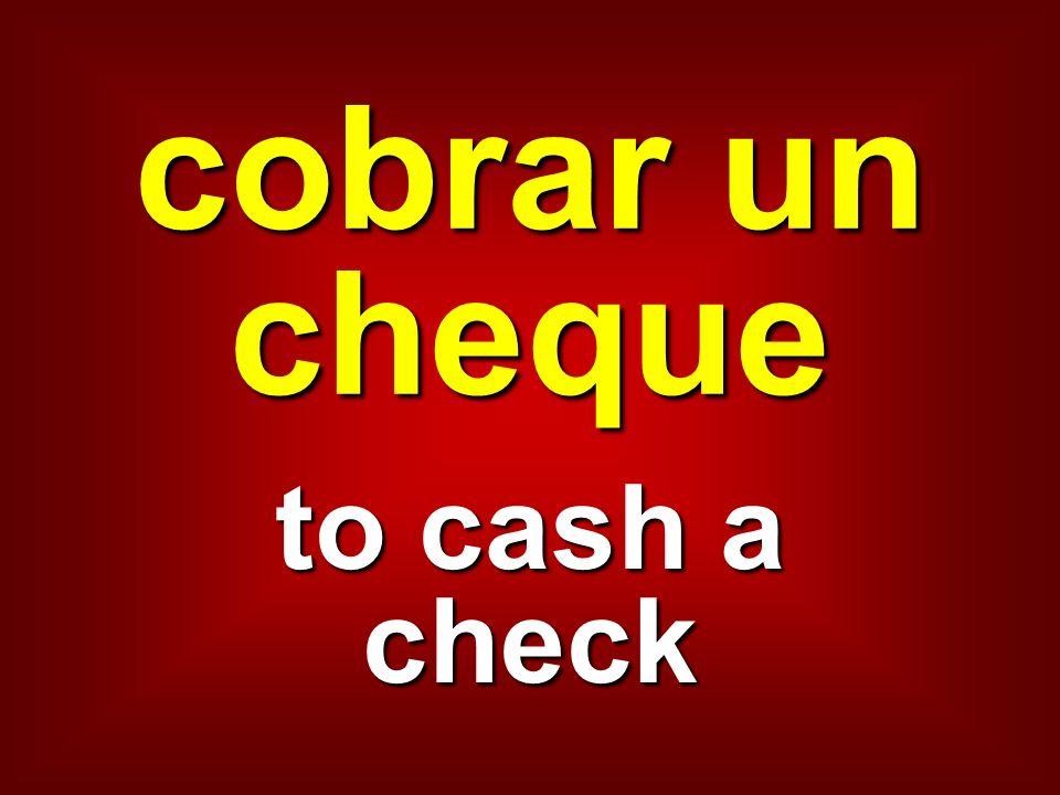cobrar un cheque to cash a check