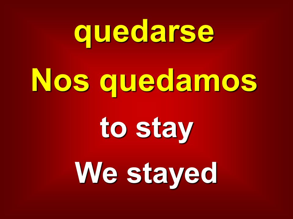quedarse Nos quedamos to stay We stayed