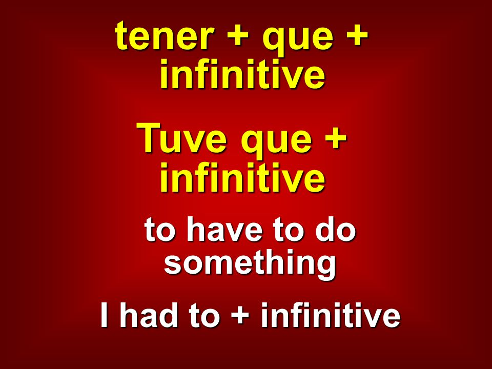 tener + que + infinitive Tuve que + infinitive to have to do something I had to + infinitive